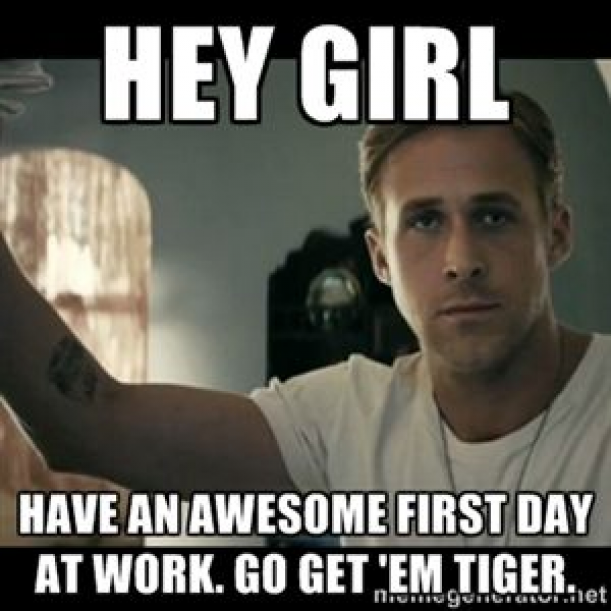 Hey Girl Have An Awesome First Day At Work Go Get Em Tiger Ryan Gosling Hey Girl Meme G Motivational Memes Funny Motivational Memes Funny School Answers
