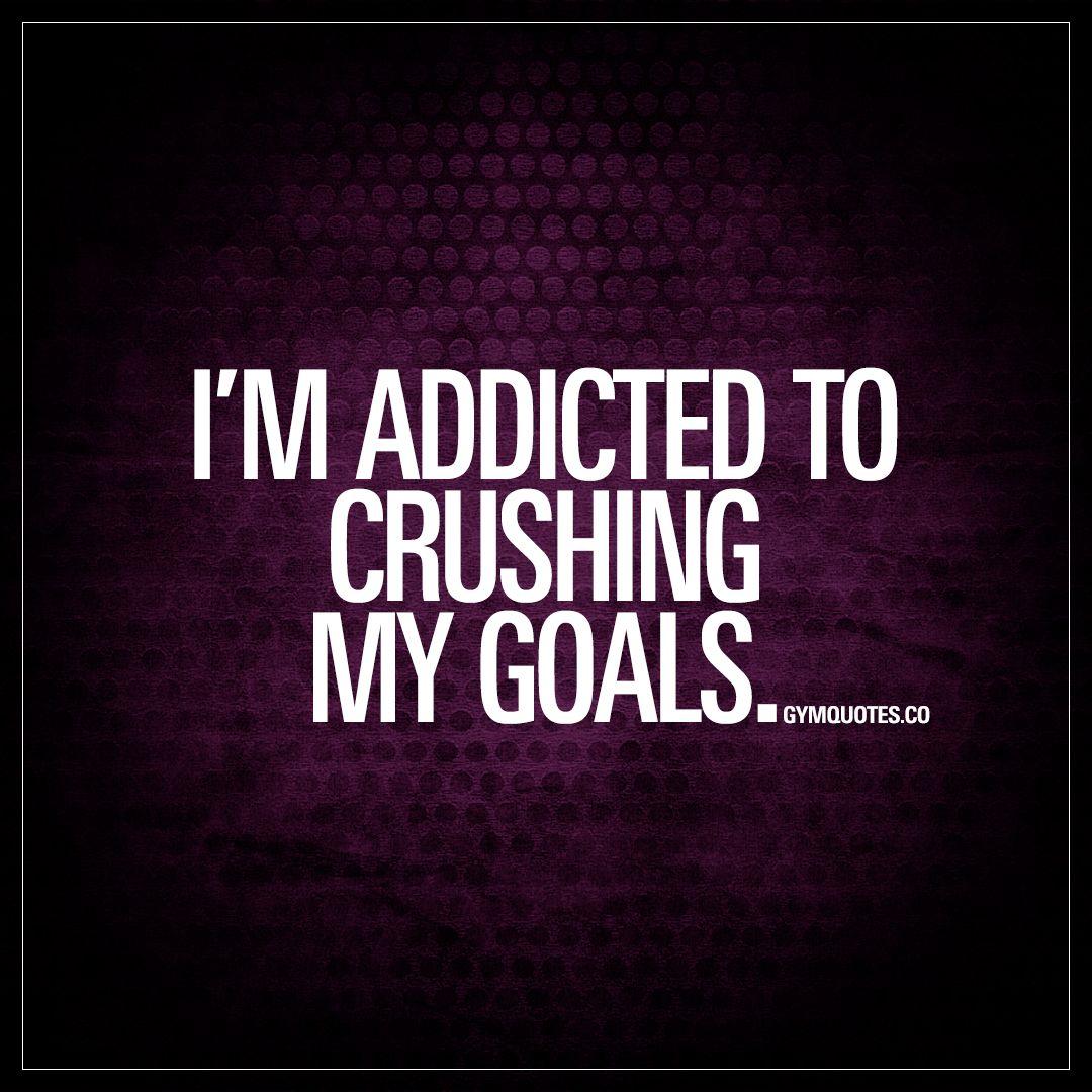 I M Addicted To Crushing My Goals Crush Those Goals Www