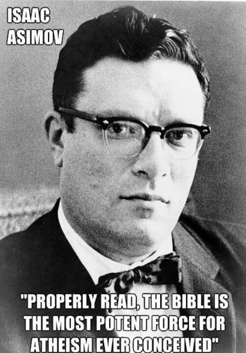"Isaac Asimov quote on bible: ""Properly read, the Bible is the most potent force for atheism ever conceived!"" • Asimov (1919 Oct4 - 1992 Apr6, d. @72) Russian/Am author & prof. of biochemistry at Boston Univ; best known for his works of science fiction + for popular science books + philosophy & psychology; amongst most prolific writers of all time: 500 books! 90000 letters! •"