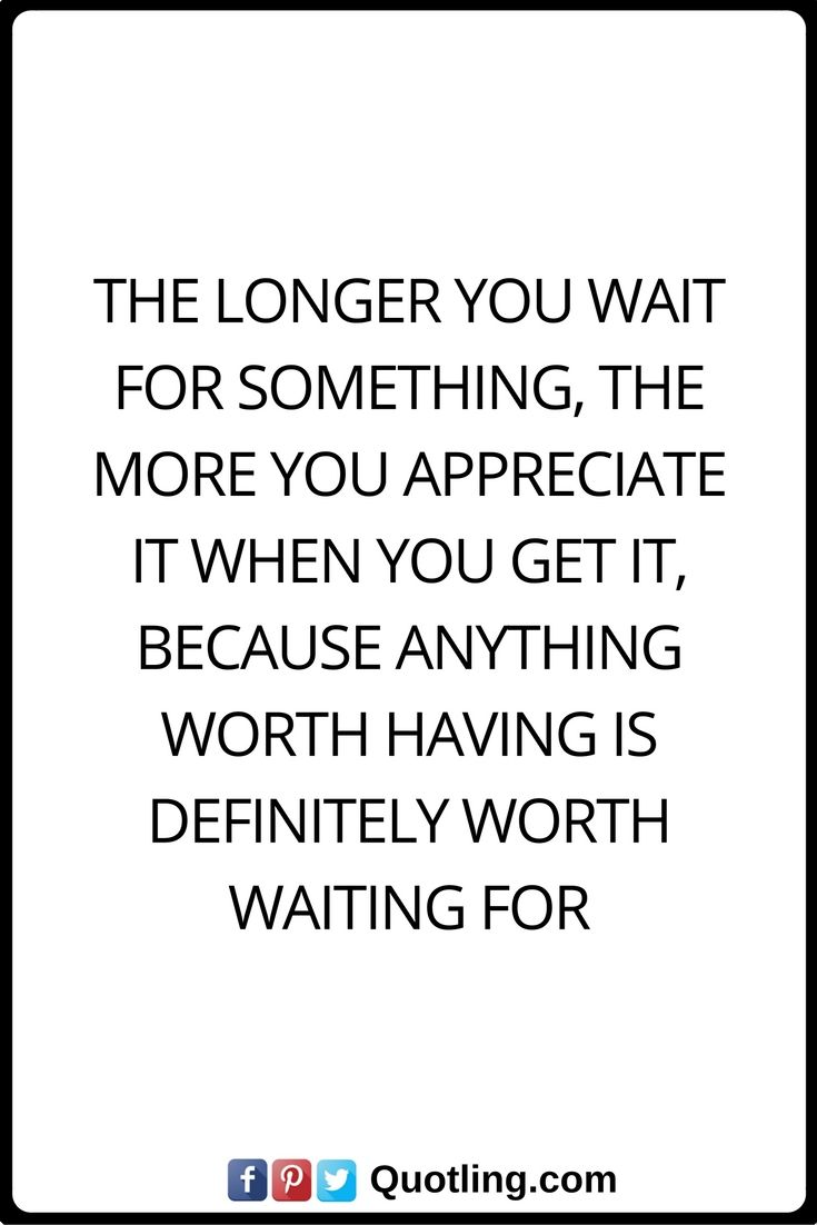 Inspirational Quotes The Longer You Wait For Something The More You Appreciate It When You Get It Because Inspirational Quotes Beautiful Quotes Words Quotes