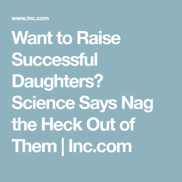 Want To Raise Successful Kids Science >> Want To Raise Successful Daughters Science Says Nag The Heck Out Of