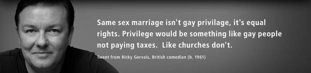 Same sex marriage isn't gay privilage, it's equal rights. Privilege would be something like gay people not paying taxes. Like churches don't. Tweet from Ricky Gervais, British comedian (b. 1961).