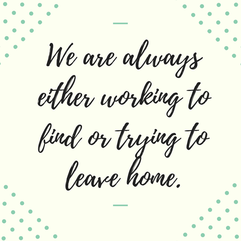 We are always either working to find or trying to leave