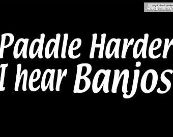 Paddle Harder I hear Banjos vinyl Decal sticker  for sea Kayak Canoe paddle board car window / bumber funny graphics Hyppie camping