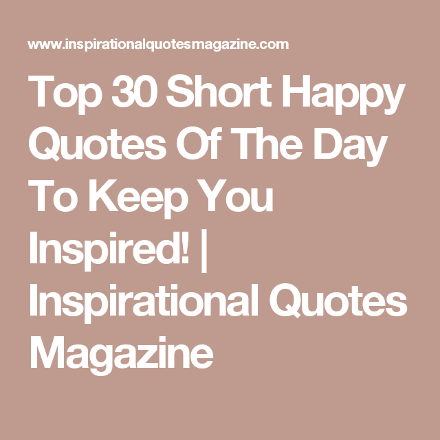 Top 25 Motivational Quotes For Entrepreneurs To Keep You: Top 30 Short Happy Quotes Of The Day To Keep You Inspired