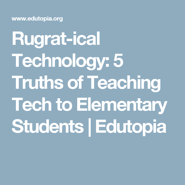 Rugrat-ical Technology: 5 Truths of Teaching Tech to Elementary Students | Edutopia