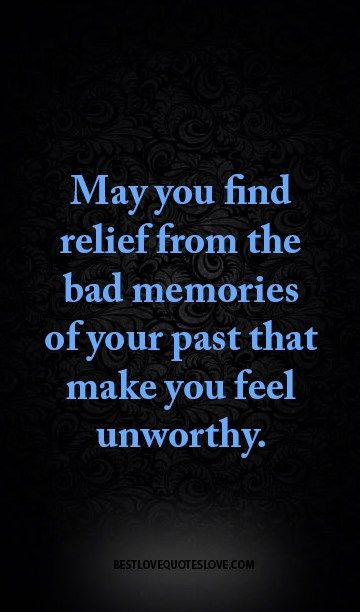 May You Find Relief From The Bad Memories Of Your Past That Make You Feel Unworthy Bad Memories Quotes Past Quotes Bad Memories