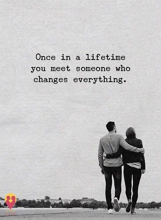 Once in a lifetime you meet someone who changes everything