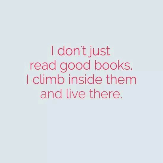 I don't just read good books, I climb inside them and live there.