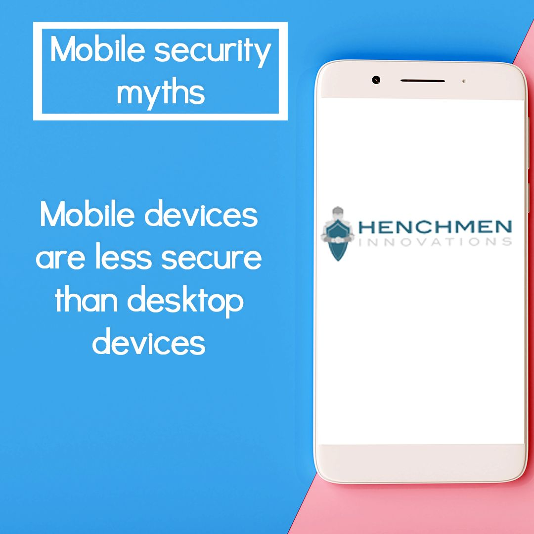 Mobile security myths! Mobile devices are less secure than