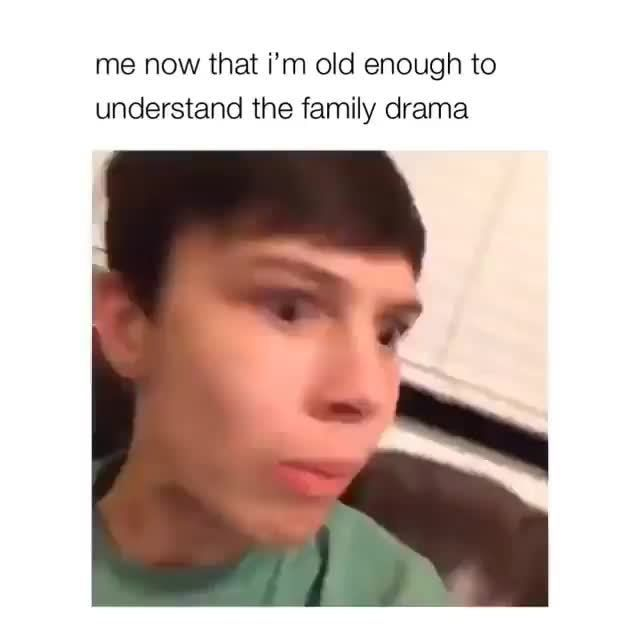 Me now that i'm old enough to understand the family drama - )