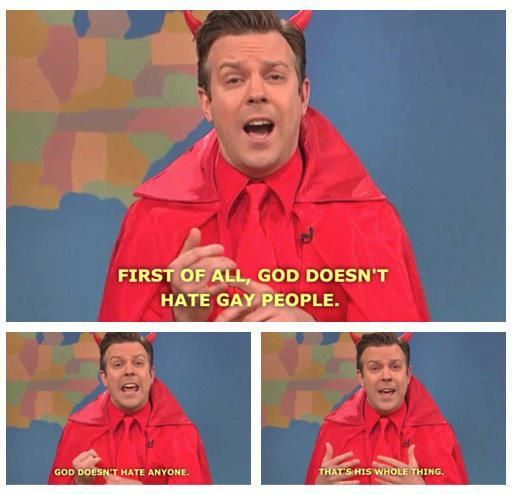 First of all, God doesn't hate gay people. God doesn't hate anyone. That's his whole thing.