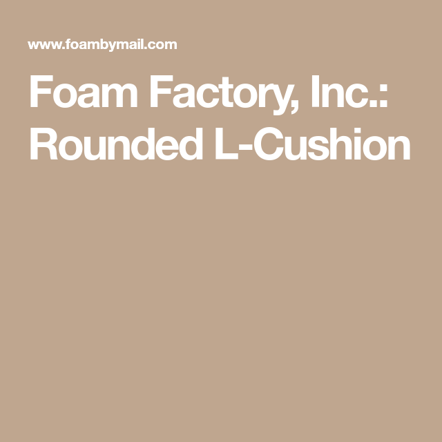 Foam Factory, Inc.: Rounded L-Cushion
