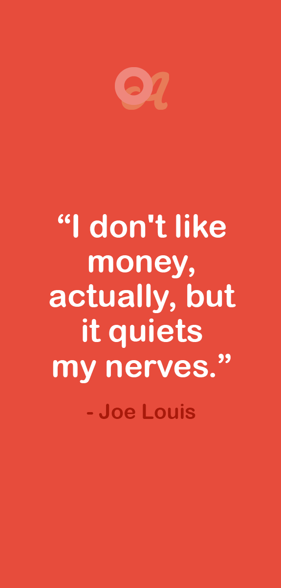 I don't like money, actually, but it quiets my nerves