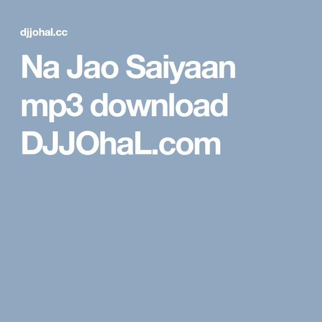 Na Jao Saiyaan mp3 download DJJOhaL com in 2019   Latest