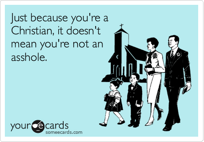 Just because you're a Christian, it doesn't mean you're not an asshole.