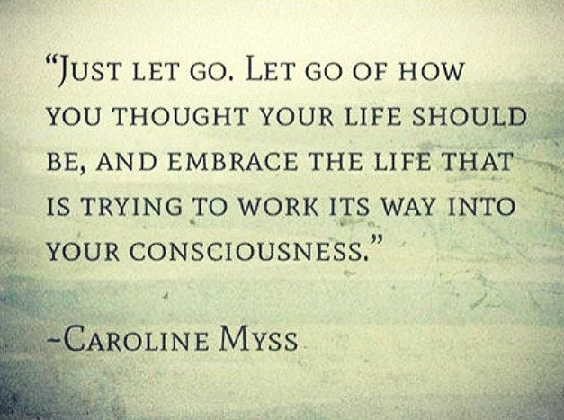 """""""Just let go. Let go of how you thought your life should be, and embrace the life that is trying to work its way into your consciousness."""" Caroline Myss"""