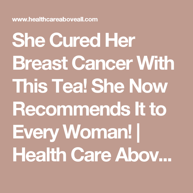 She Cured Her Breast Cancer With This Tea! She Now Recommends It to Every Woman! | Health Care Above All