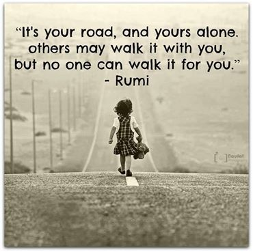 It's your road and yours alone. Others may walk it with you, But no one can walk it for you. Rumi