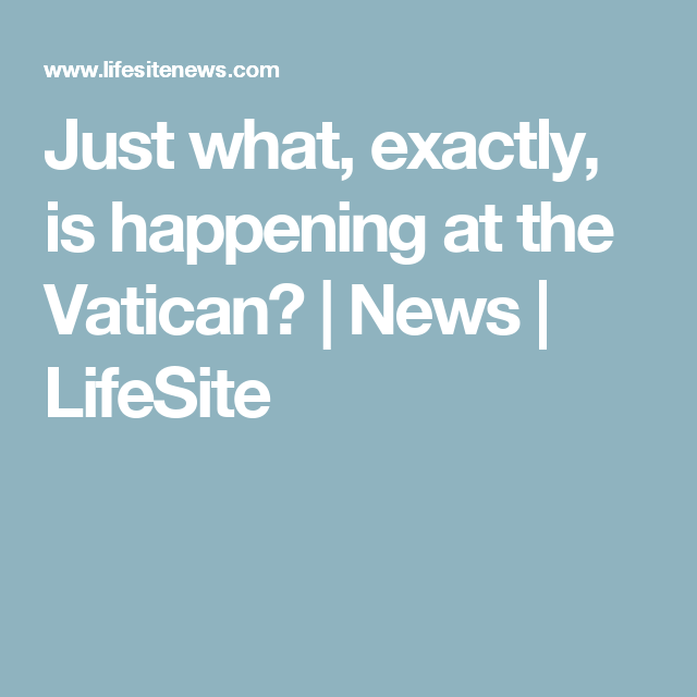 Just what, exactly, is happening at the Vatican?   News   LifeSite