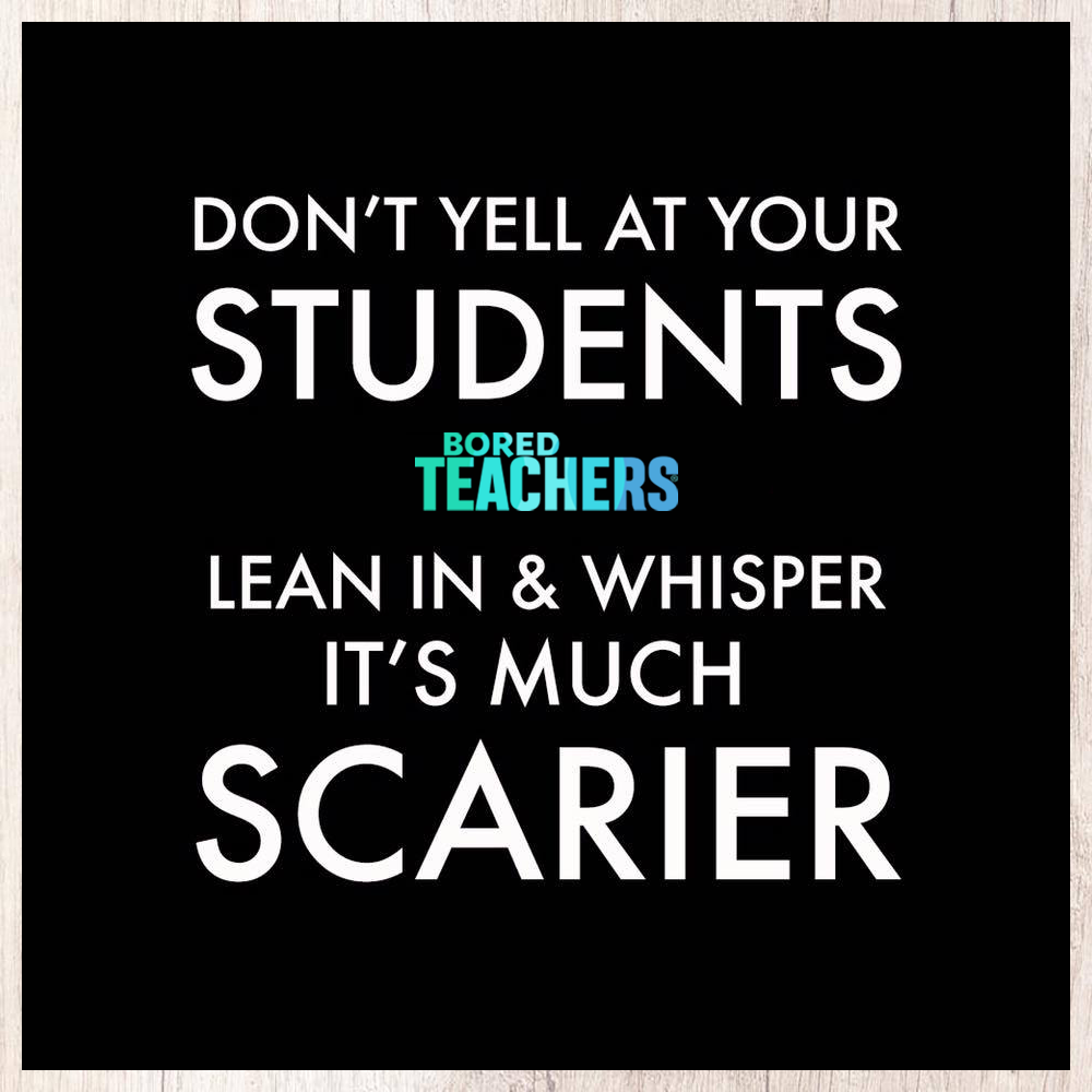 Don't Yell at Students, Whisper, It's Much Scarier   Teacher Humor - Bored Teachers