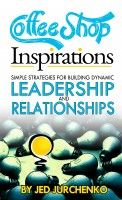 Coffee Shop Inspirations Simple Strategies For Building Dynamic Leadership And Relationships, an ebook by Jed Jurchenko at Smashwords