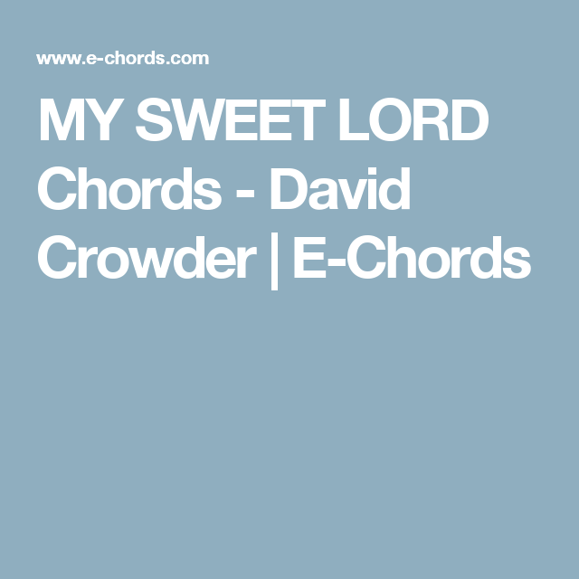 My Sweet Lord Chords David Crowder E Chords Music Pinterest