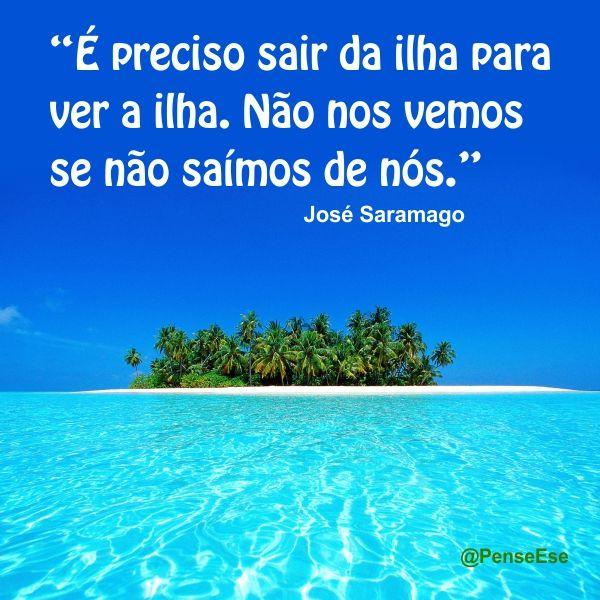 """""""É preciso sair da ilha para ver a ilha. Não nos vemos se não saímos de nós."""" José Saramago"""