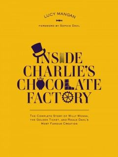 Inside Charlie's Chocolate Factory : the Complete Story of Willy Wonka, the Golden Ticket, and Roald Dahl's Greatest Creation by Lucy Mangan. (September) 01-30-15