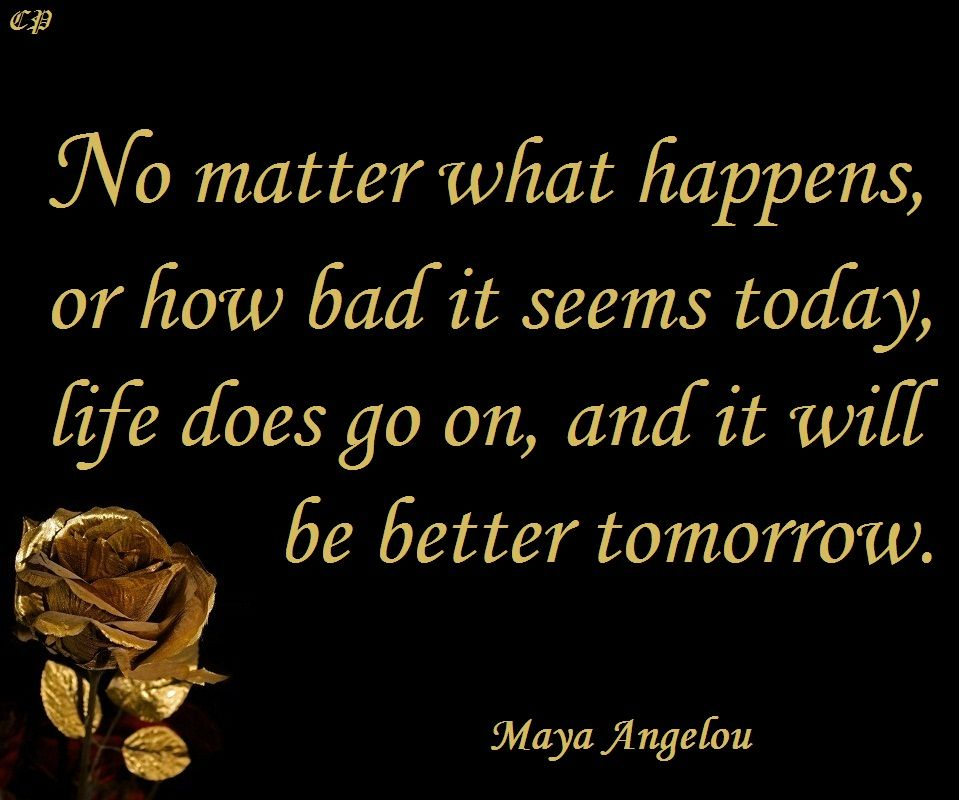 "No matter what happens, or how bad it seems today, life does go on, and it will be better tomorrow."" ― Maya Angelou"