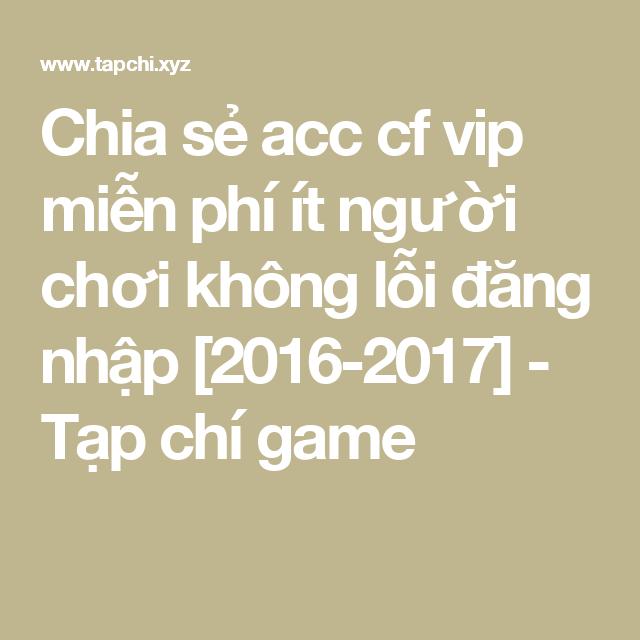 Chia sẻ acc cf vip miễn phí ít người chơi không lỗi đăng nhập [2016-2017] -  Tạp chí game