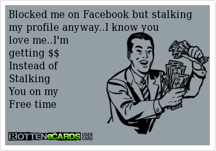Blocked me on Facebook but stalking my profile anyway..I know you   love me..I'm   getting $$  Instead of   Stalking   You on my   Free time