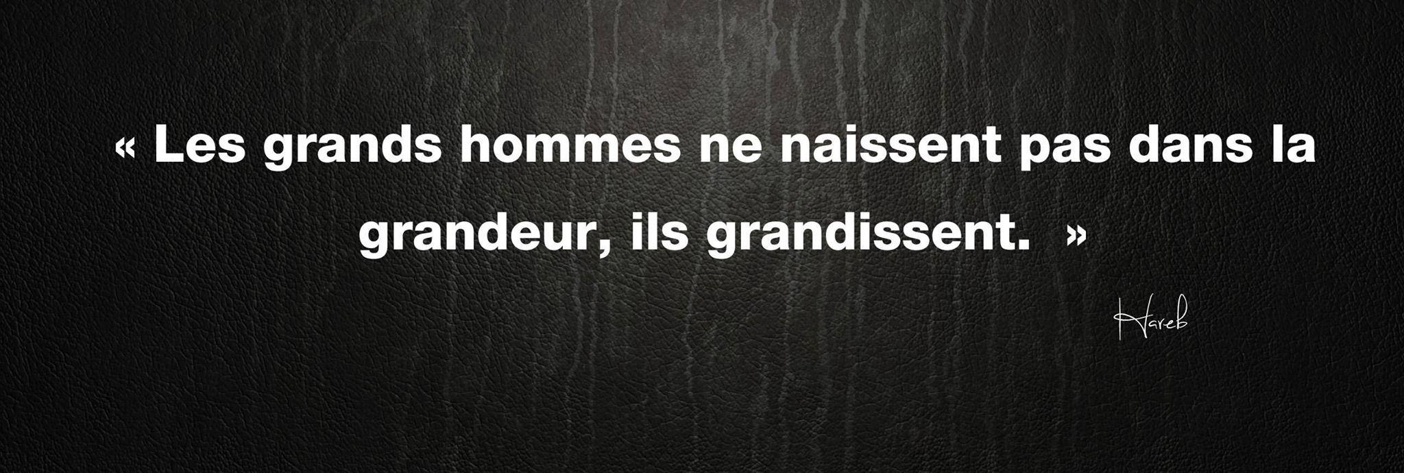 """""""Les Grands Hommes ne naissent pas dans la grandeur, ils grandissent."""""""