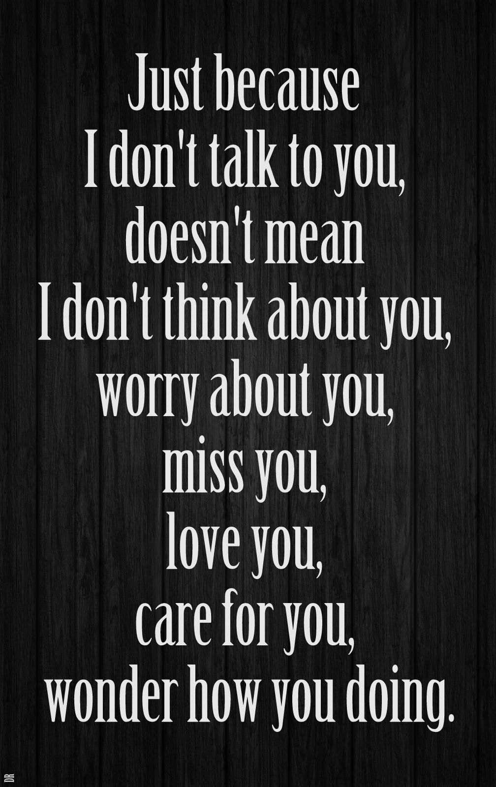 Just Because I Don T Talk To You Doesn T Mean I Don T Think About You Worry About You Miss You Love You Care For You Wo True Words True Quotes Life Words