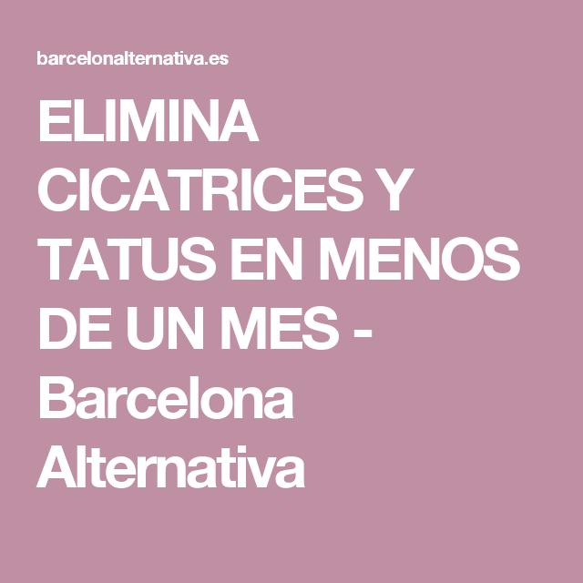 ELIMINA CICATRICES Y TATUS EN MENOS DE UN MES - Barcelona Alternativa