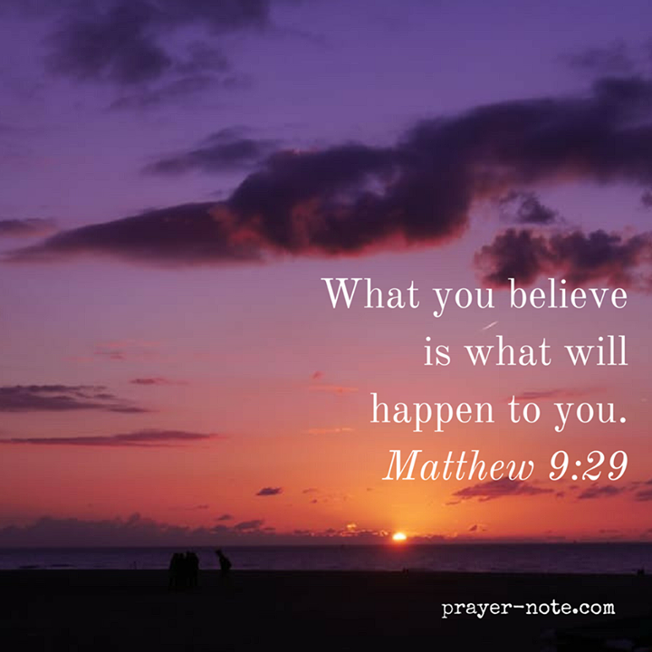 What you believe is what will happen to you. - Matthew 9:29 #prayernote  #Prayer | Words of wisdom love, Bible verse pictures, Scripture quotes