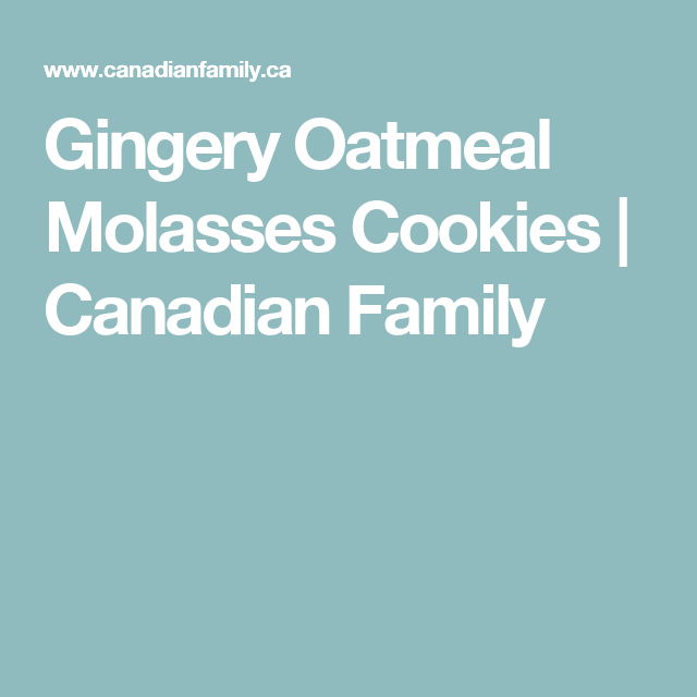 Gingery Oatmeal Molasses Cookies   Canadian Family