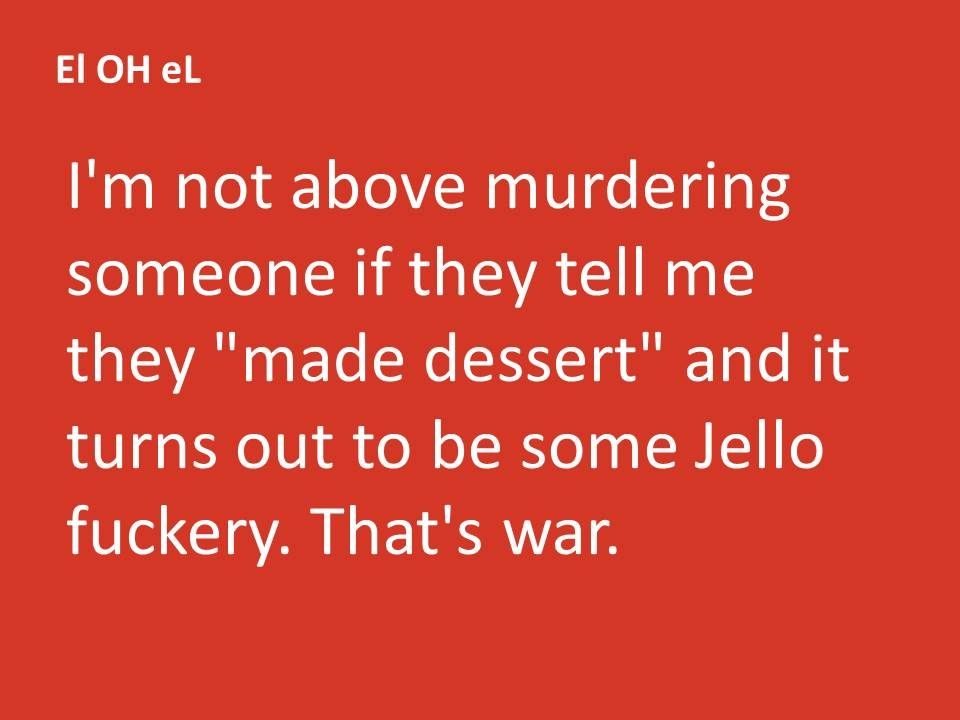 "I'm not above murdering someone if they tell me they ""made dessert"" and it turns out to be some Jello fuckery. That's war."