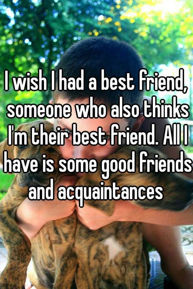 I wish I had a best friend, someone who also thinks I'm their best