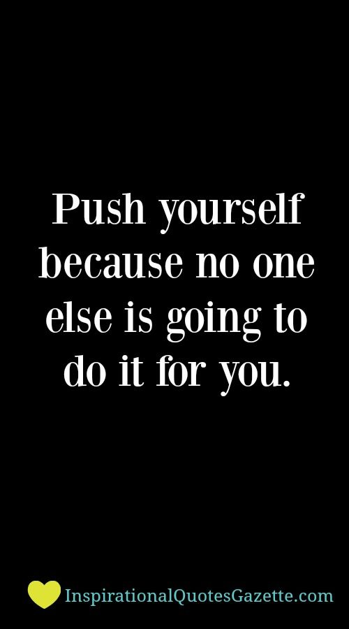 Push Yourself Because No One Else Is Going To Do It For You Best
