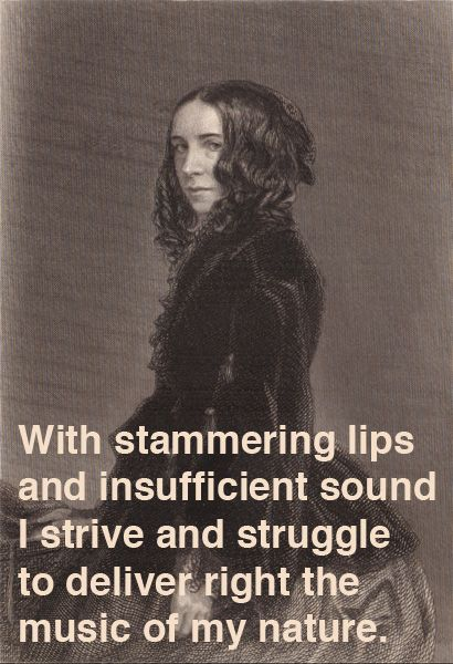 With stammering lips and insufficient sound I strive and struggle to deliver right the music of my nature. - Elizabeth Barrett Browning