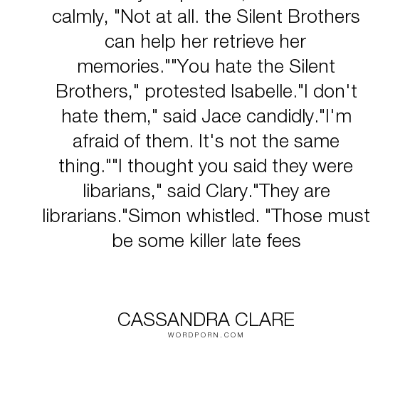 """Cassandra Clare - """"Jace's eyes sparkled, but he said calmly, """"Not at all. the Silent Brothers can help..."""". humor, banter, librarians"""