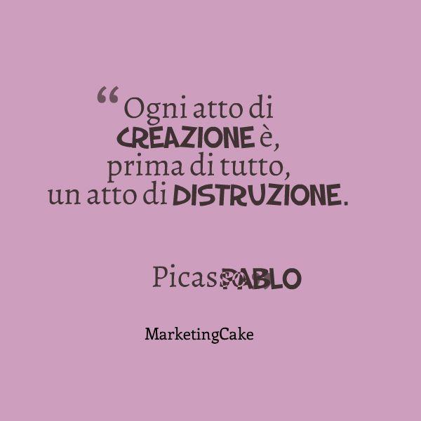 Ogni atto di creazione è, prima di tutto, un atto di distruzione. Pablo Picasso  http://marketing-cake.blogspot.it/