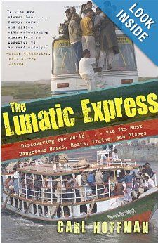 The Lunatic Express: Discovering the World . . . via Its Most Dangerous Buses, Boats, Trains, and Planes: Carl Hoffman: 9780767929813