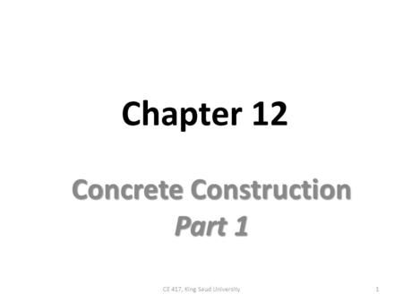 Chapter 12 Concrete Construction Part 1 1CE 417, King Saud ...