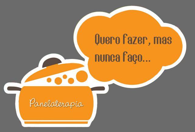 PANELATERAPIA - Blog de Culinária, Gastronomia e Receitas: Quero fazer, mas nunca faço