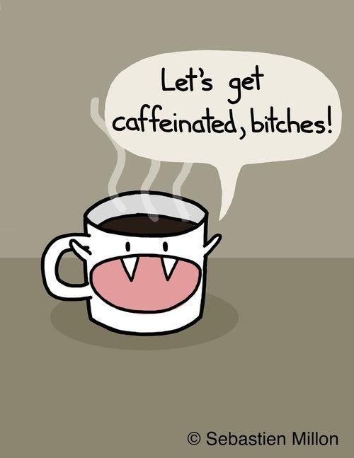 This is really what my coffee says to me every morning.