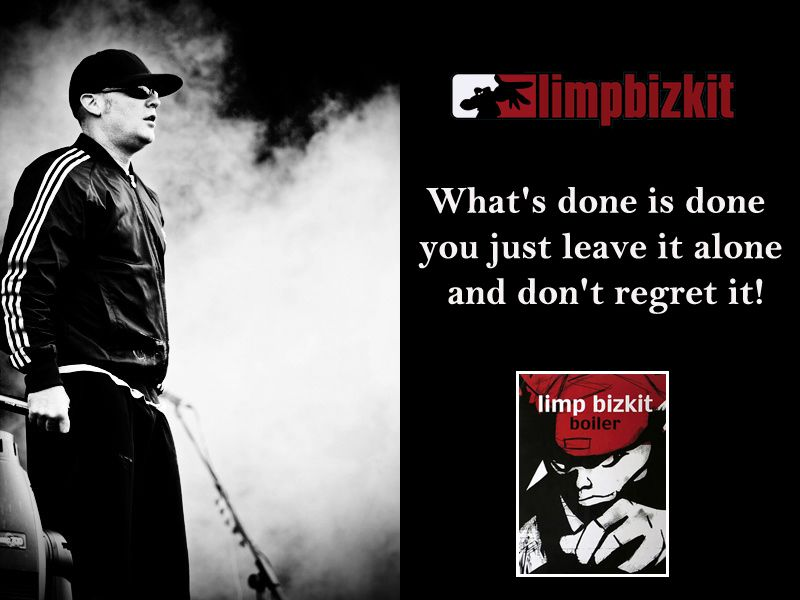 Lyric lyrics to rearranged by limp bizkit : What's done is done you just leave it alone and don't regret it ...
