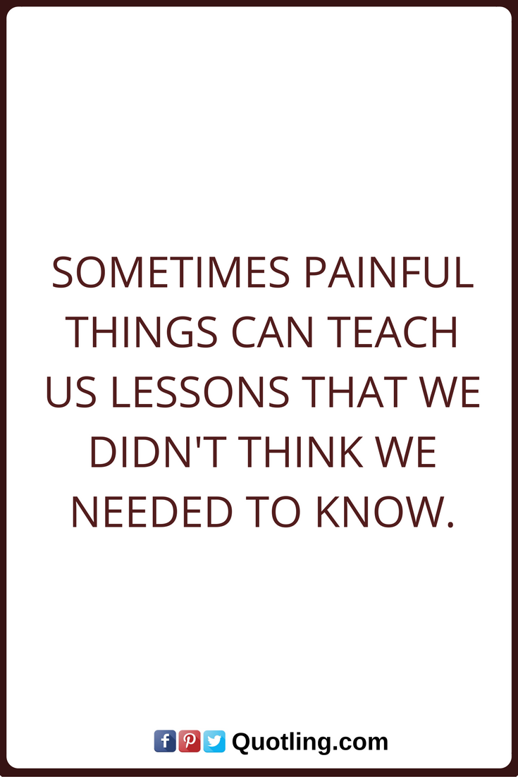 Quote About Life Lessons Life Lessons Quotes Sometimes Painful Things Can Teach Us Lessons