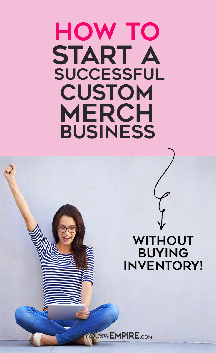 How To Start A Successful Custom Merch Business My Freedom Empire Start Online Business Create Online Store Design Online Store